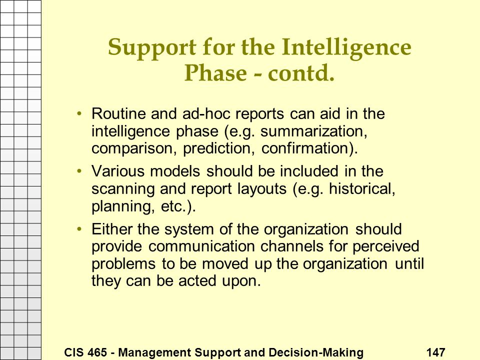 CIS 465 - Management Support and Decision-Making 147 Support for the Intelligence Phase - contd. Routine and ad-hoc reports can aid in the intelligenc