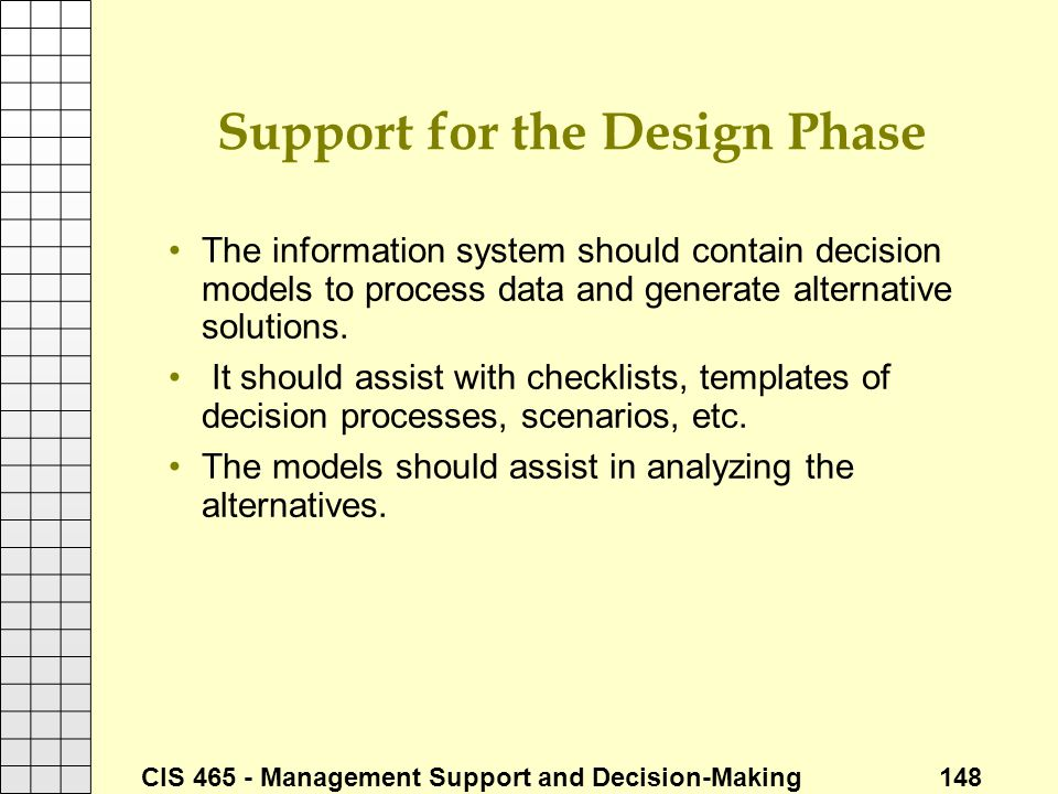 CIS 465 - Management Support and Decision-Making 148 Support for the Design Phase The information system should contain decision models to process dat