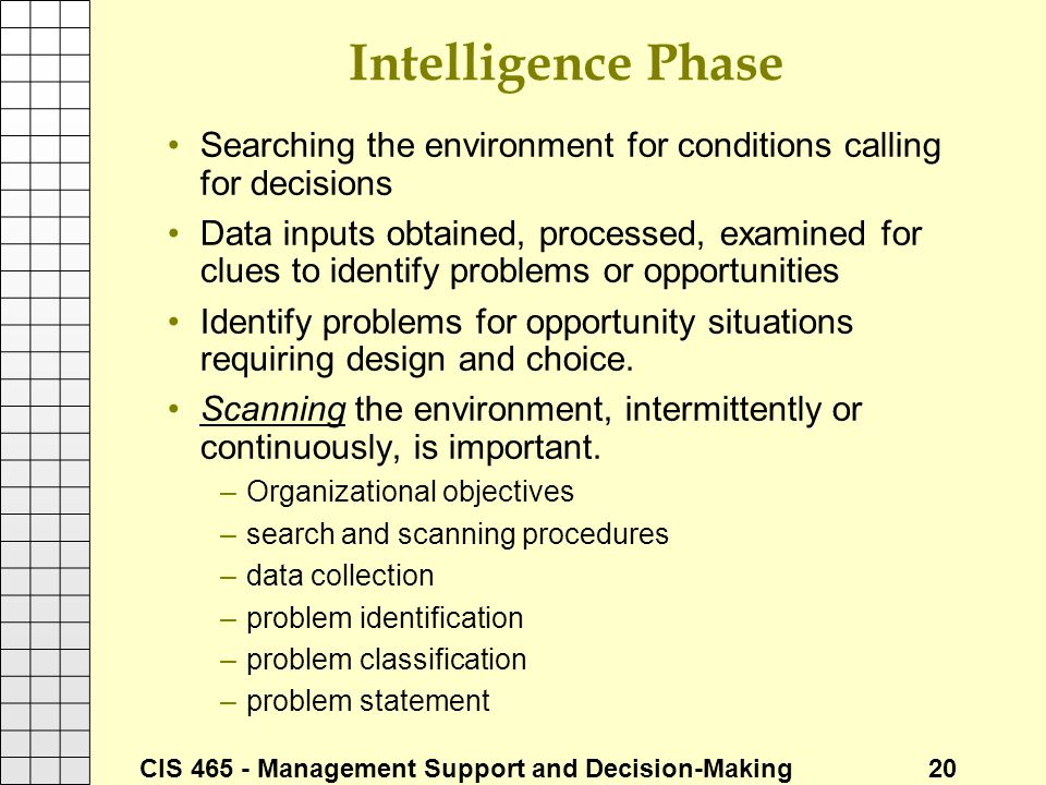 CIS 465 - Management Support and Decision-Making 20 Intelligence Phase Searching the environment for conditions calling for decisions Data inputs obta