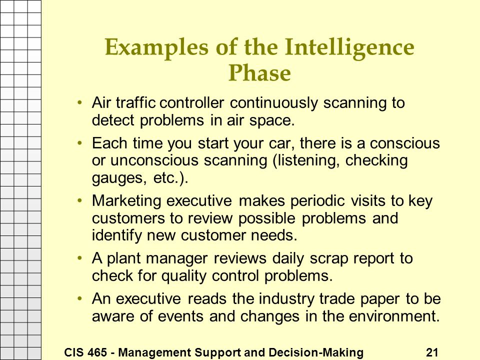 CIS 465 - Management Support and Decision-Making 21 Examples of the Intelligence Phase Air traffic controller continuously scanning to detect problems