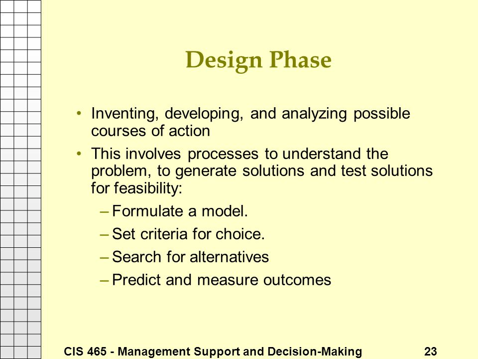 CIS 465 - Management Support and Decision-Making 23 Design Phase Inventing, developing, and analyzing possible courses of action This involves process