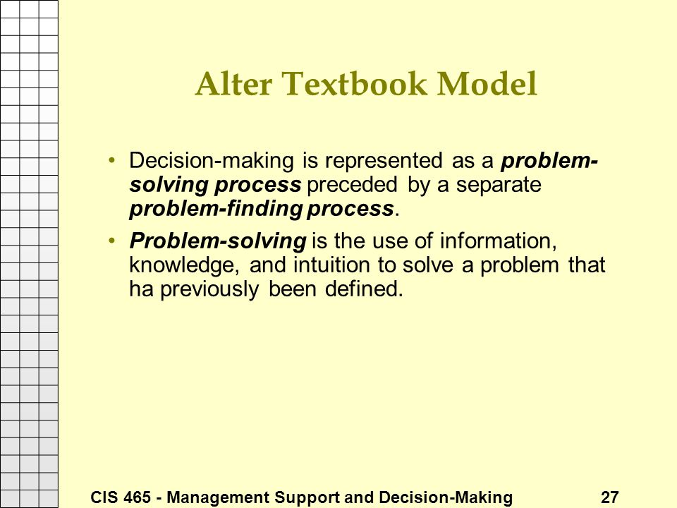 CIS 465 - Management Support and Decision-Making 27 Alter Textbook Model Decision-making is represented as a problem- solving process preceded by a se