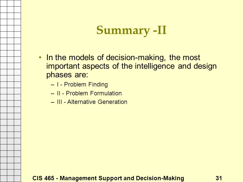 CIS 465 - Management Support and Decision-Making 31 Summary -II In the models of decision-making, the most important aspects of the intelligence and d
