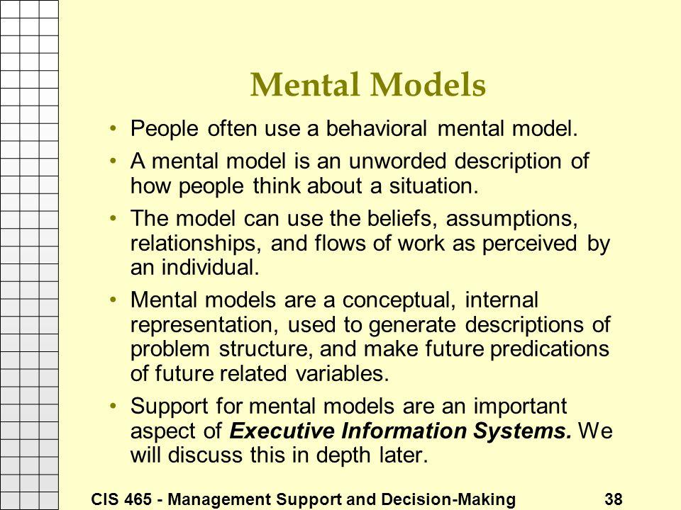 CIS 465 - Management Support and Decision-Making 38 Mental Models People often use a behavioral mental model. A mental model is an unworded descriptio