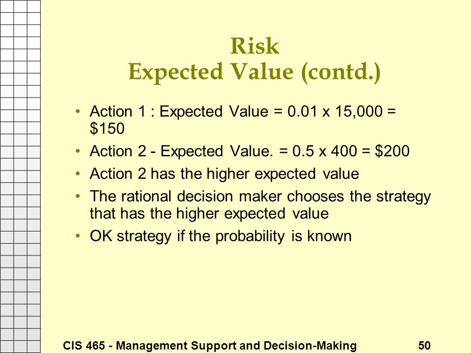 CIS 465 - Management Support and Decision-Making 50 Risk Expected Value (contd.) Action 1 : Expected Value = 0.01 x 15,000 = $150 Action 2 - Expected