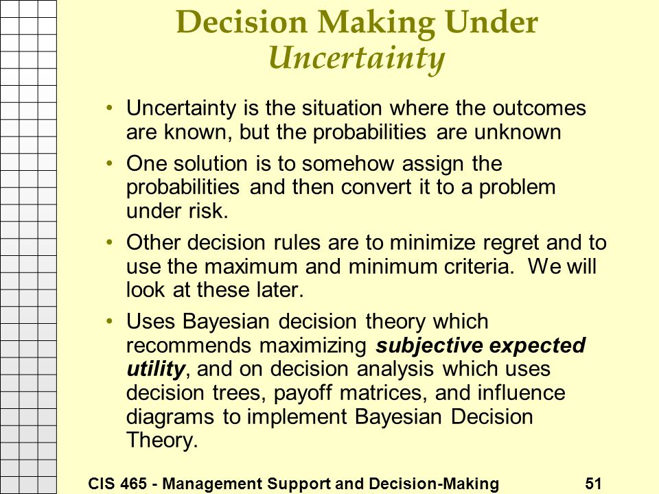 CIS 465 - Management Support and Decision-Making 51 Decision Making Under Uncertainty Uncertainty is the situation where the outcomes are known, but t
