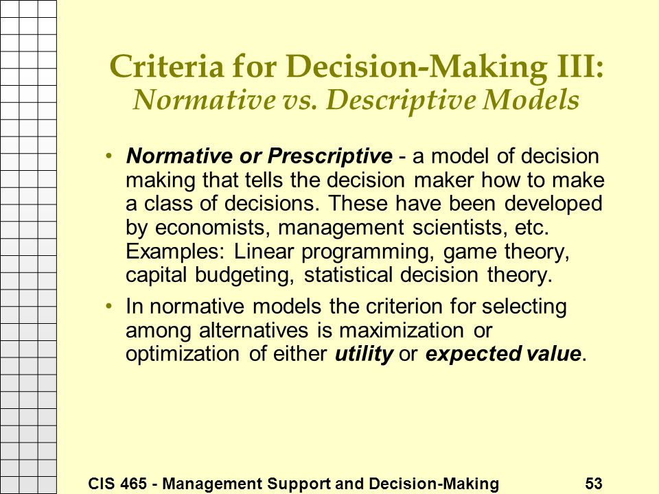 CIS 465 - Management Support and Decision-Making 53 Criteria for Decision-Making III: Normative vs. Descriptive Models Normative or Prescriptive - a m