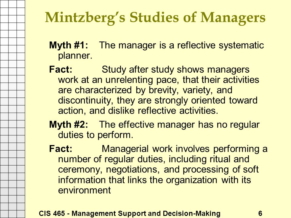 CIS 465 - Management Support and Decision-Making 6 Mintzberg's Studies of Managers Myth #1: The manager is a reflective systematic planner. Fact: Stud