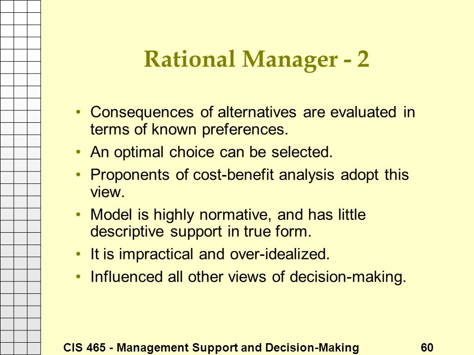 CIS 465 - Management Support and Decision-Making 60 Rational Manager - 2 Consequences of alternatives are evaluated in terms of known preferences. An
