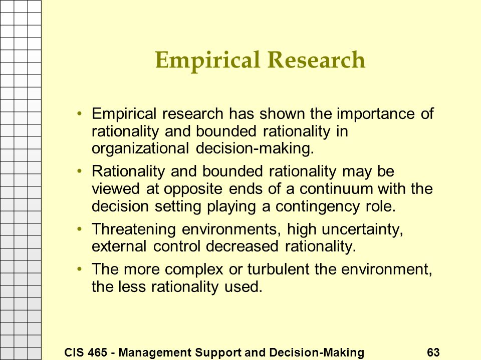 CIS 465 - Management Support and Decision-Making 63 Empirical Research Empirical research has shown the importance of rationality and bounded rational