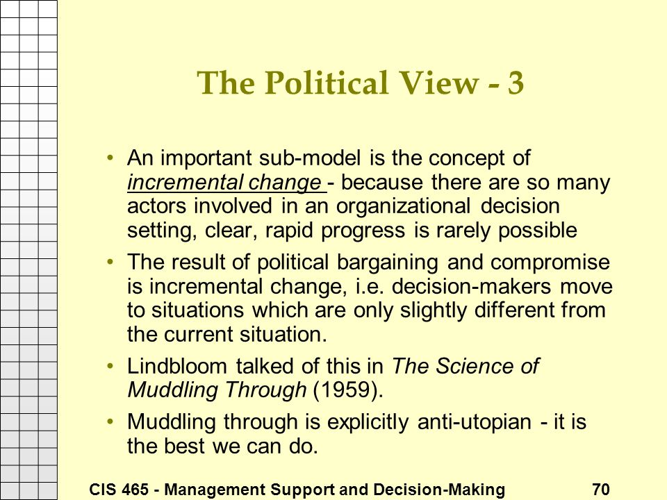CIS 465 - Management Support and Decision-Making 70 The Political View - 3 An important sub-model is the concept of incremental change - because there
