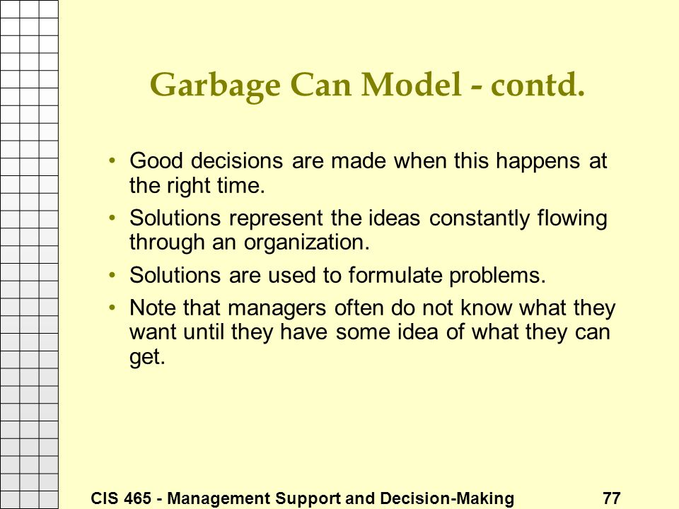 CIS 465 - Management Support and Decision-Making 77 Garbage Can Model - contd. Good decisions are made when this happens at the right time. Solutions