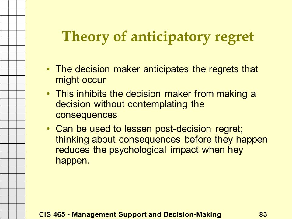 CIS 465 - Management Support and Decision-Making 83 Theory of anticipatory regret The decision maker anticipates the regrets that might occur This inh