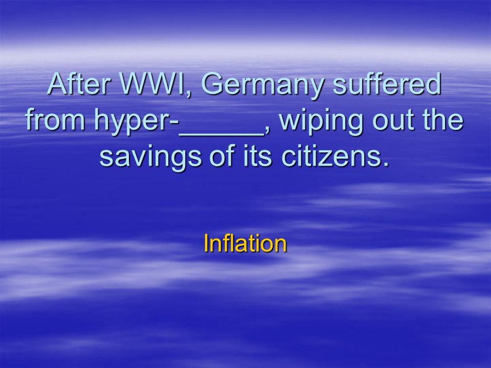 After WWI, Germany suffered from hyper-_____, wiping out the savings of its citizens. Inflation