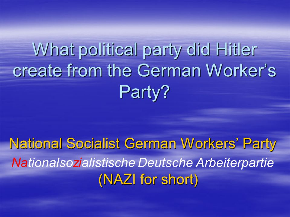 What political party did Hitler create from the German Worker's Party.