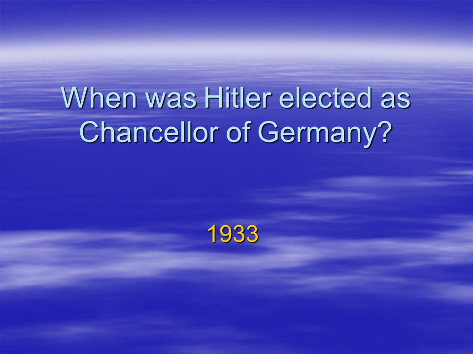 When was Hitler elected as Chancellor of Germany? 1933
