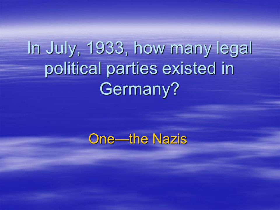 In July, 1933, how many legal political parties existed in Germany? One—the Nazis