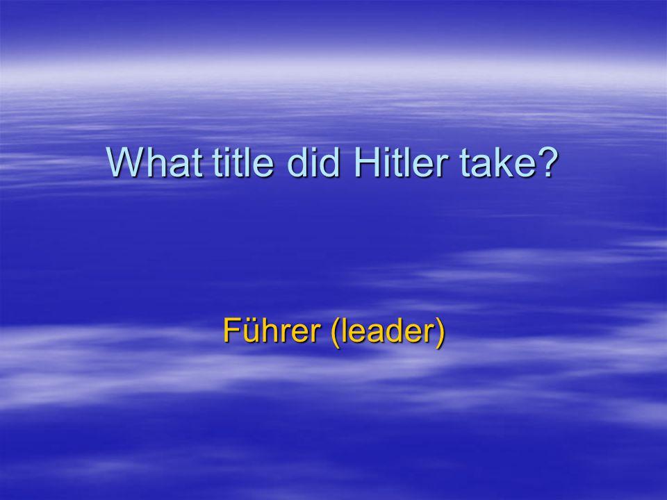 What title did Hitler take? Führer (leader)