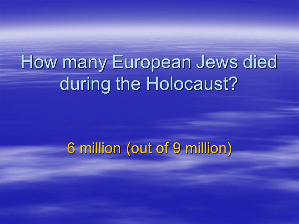 How many European Jews died during the Holocaust? 6 million (out of 9 million)