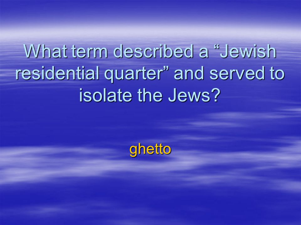 What term described a Jewish residential quarter and served to isolate the Jews? ghetto