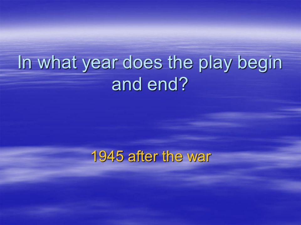 In what year does the play begin and end? 1945 after the war