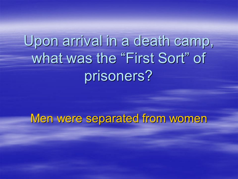 Upon arrival in a death camp, what was the First Sort of prisoners? Men were separated from women