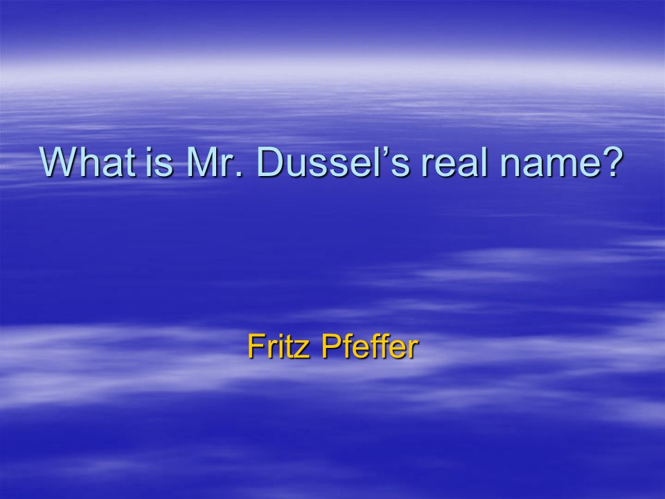 What is Mr. Dussel's real name? Fritz Pfeffer