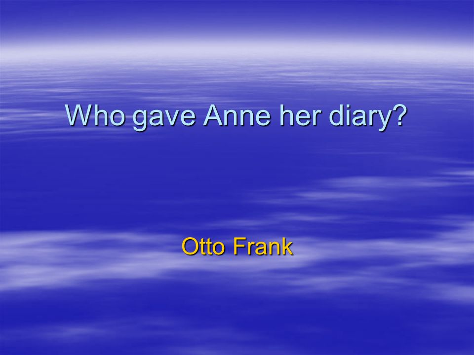 Who gave Anne her diary? Otto Frank
