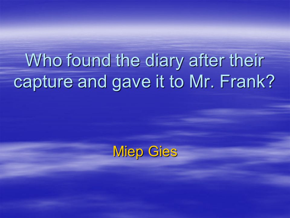 Who found the diary after their capture and gave it to Mr. Frank? Miep Gies