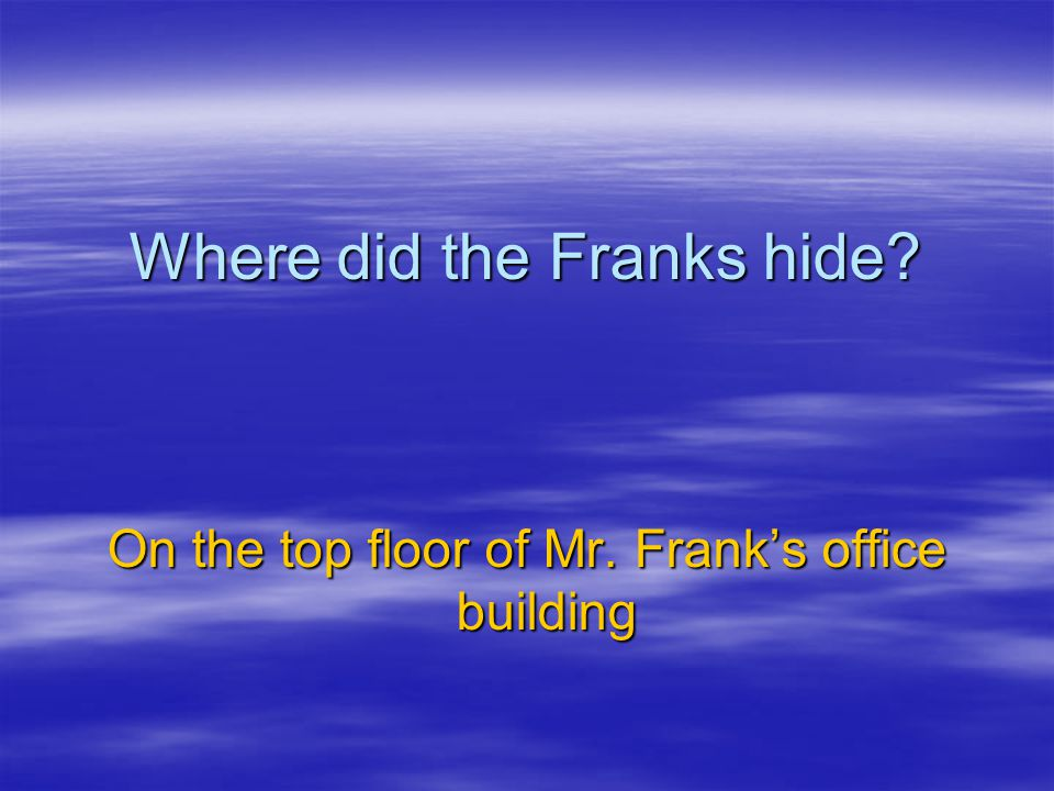 Where did the Franks hide? On the top floor of Mr. Frank's office building