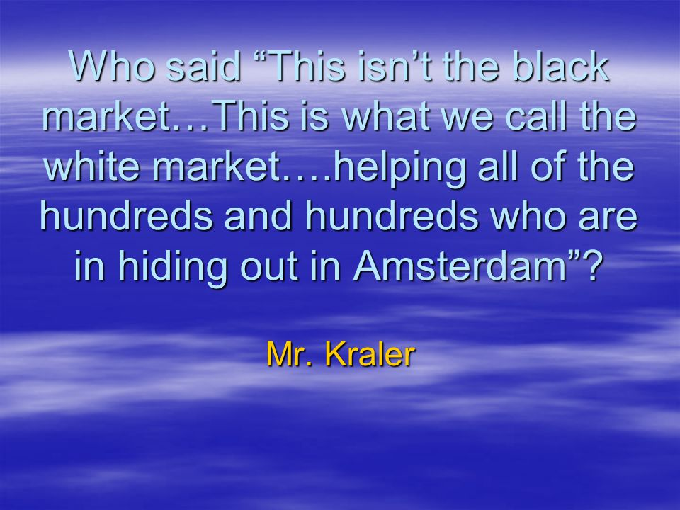 Who said This isn't the black market…This is what we call the white market….helping all of the hundreds and hundreds who are in hiding out in Amsterdam .