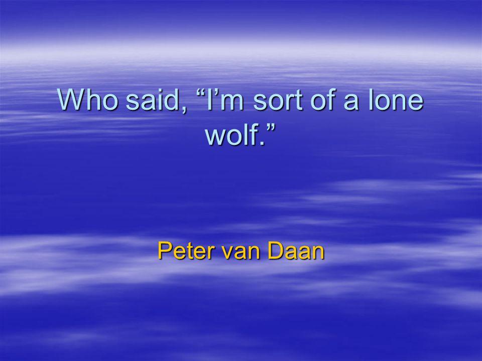 Who said, I'm sort of a lone wolf. Peter van Daan