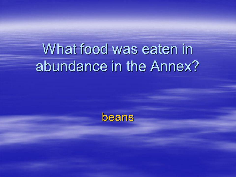 What food was eaten in abundance in the Annex? beans