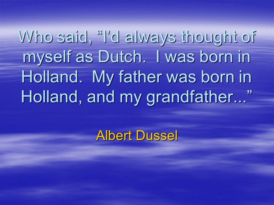 Who said, I'd always thought of myself as Dutch.I was born in Holland.