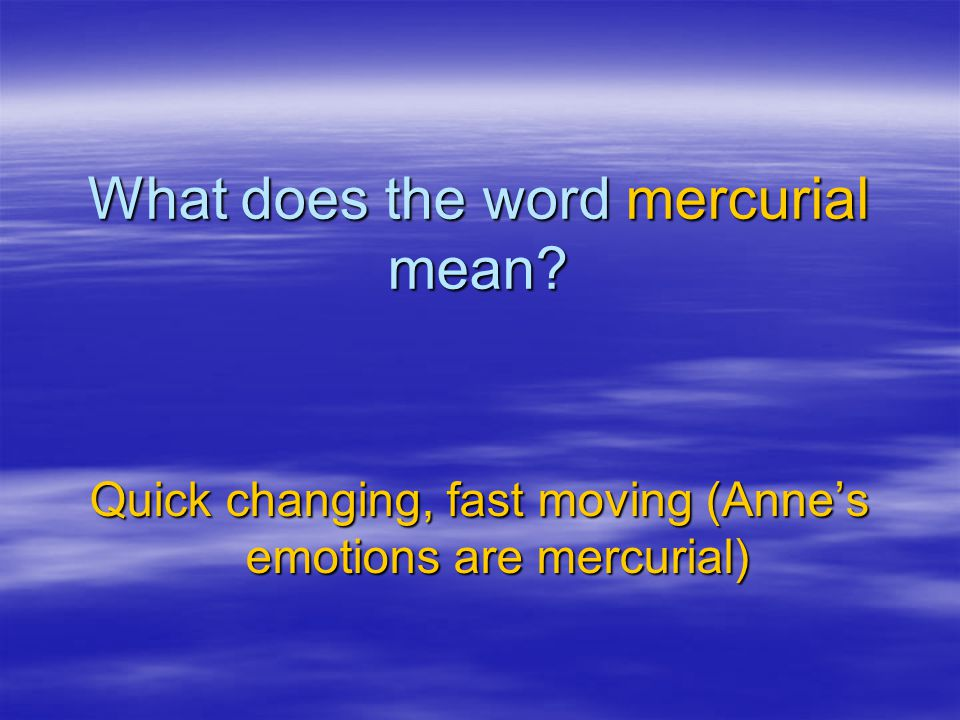 What does the word mercurial mean? Quick changing, fast moving (Anne's emotions are mercurial)