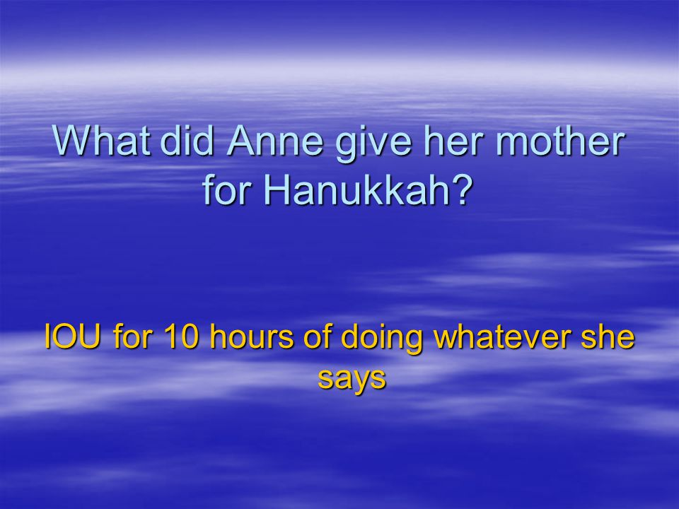 What did Anne give her mother for Hanukkah? IOU for 10 hours of doing whatever she says