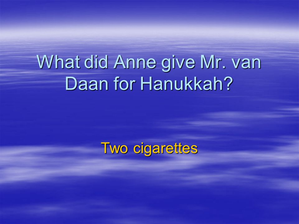 What did Anne give Mr. van Daan for Hanukkah? Two cigarettes