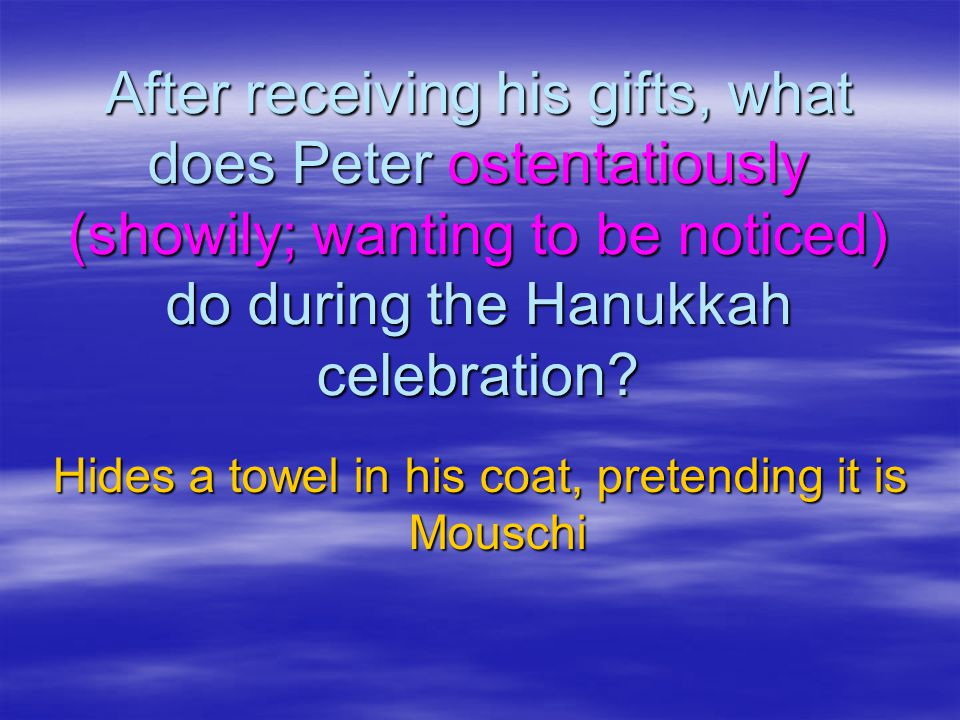 After receiving his gifts, what does Peter ostentatiously (showily; wanting to be noticed) do during the Hanukkah celebration.