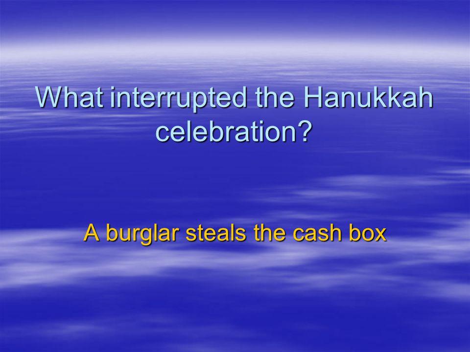 What interrupted the Hanukkah celebration? A burglar steals the cash box