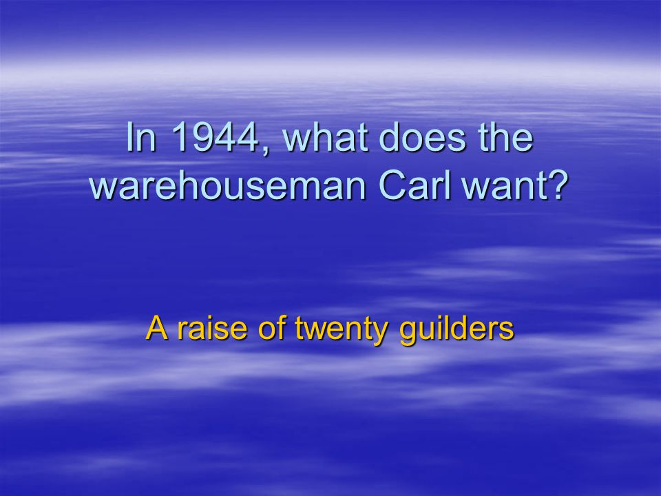 In 1944, what does the warehouseman Carl want? A raise of twenty guilders