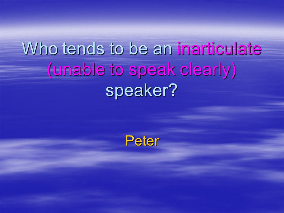 Who tends to be an inarticulate (unable to speak clearly) speaker? Peter