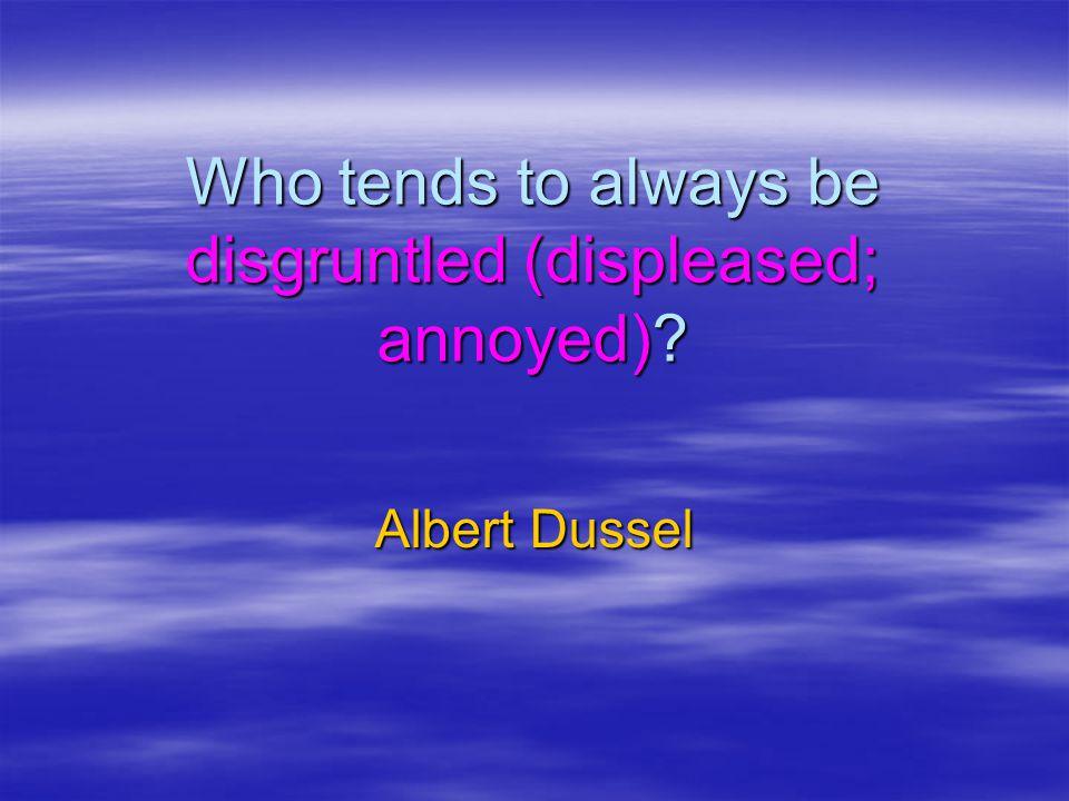 Who tends to always be disgruntled (displeased; annoyed)? Albert Dussel