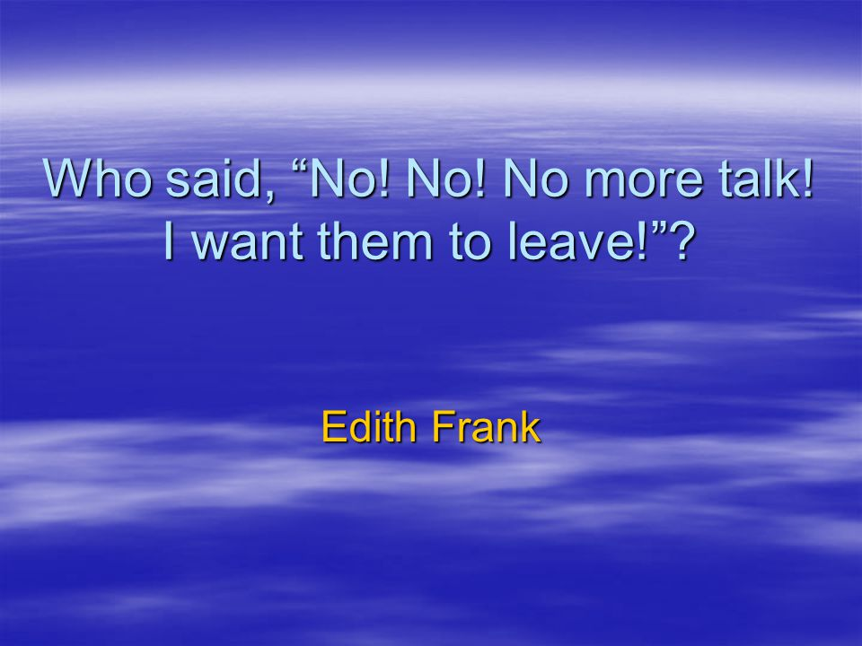 Who said, No! No! No more talk! I want them to leave! ? Edith Frank