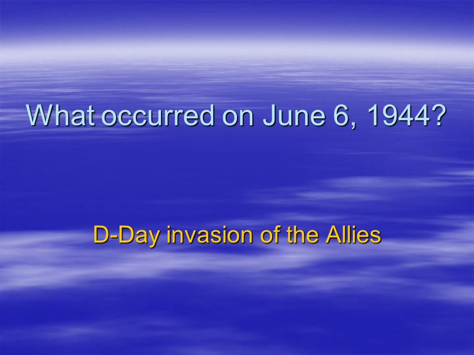 What occurred on June 6, 1944? D-Day invasion of the Allies