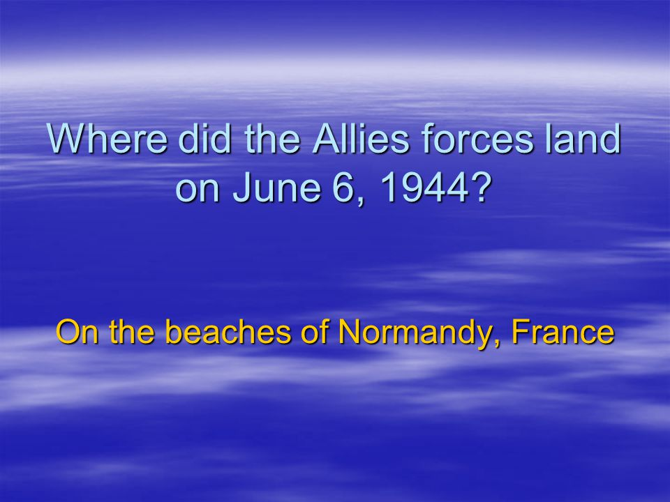 Where did the Allies forces land on June 6, 1944? On the beaches of Normandy, France