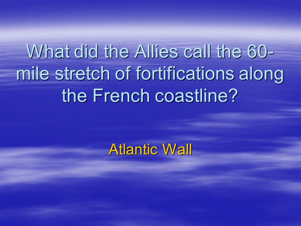 What did the Allies call the 60- mile stretch of fortifications along the French coastline.