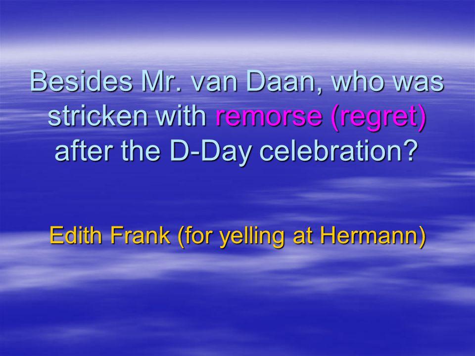 Besides Mr.van Daan, who was stricken with remorse (regret) after the D-Day celebration.
