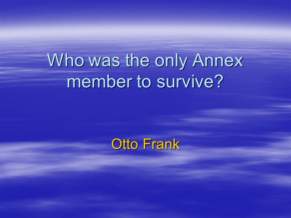 Who was the only Annex member to survive? Otto Frank