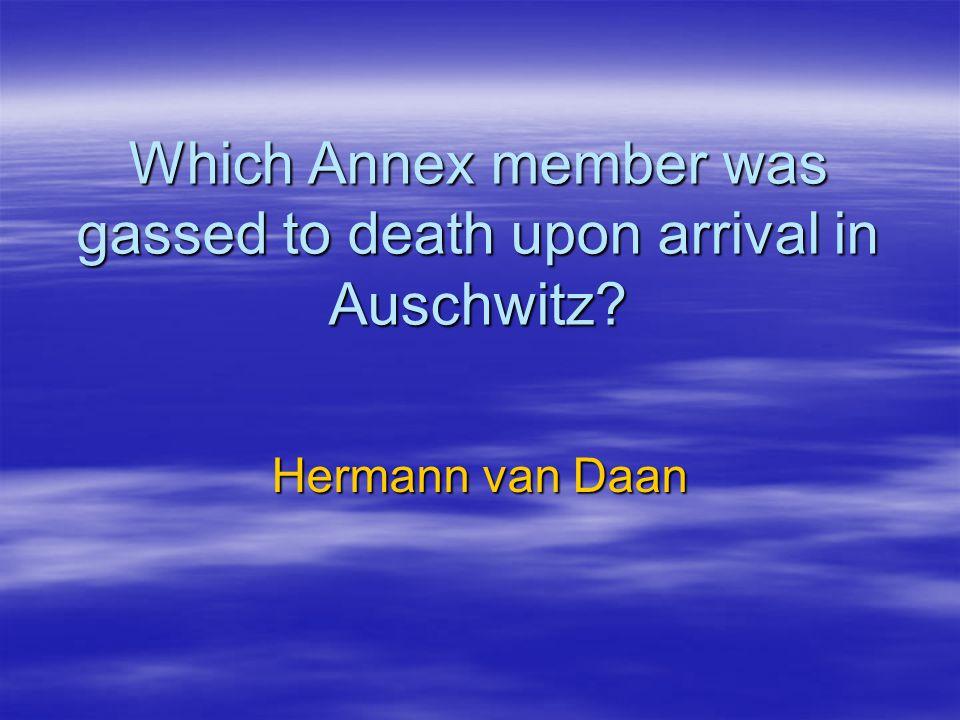 Which Annex member was gassed to death upon arrival in Auschwitz? Hermann van Daan