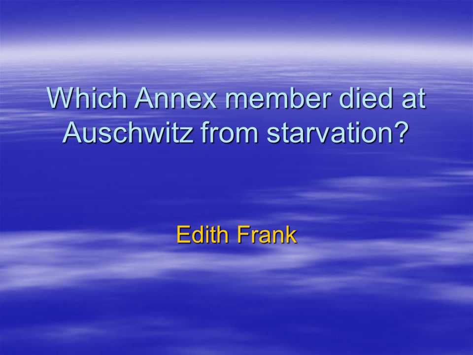 Which Annex member died at Auschwitz from starvation? Edith Frank